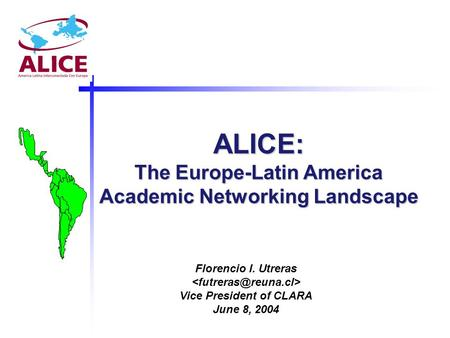 ALICE: The Europe-Latin America Academic Networking Landscape Florencio I. Utreras Vice President of CLARA June 8, 2004.