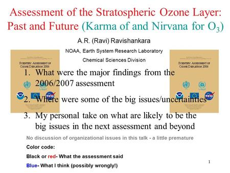 1 Assessment of the Stratospheric Ozone Layer: Past and Future (Karma of and Nirvana for O 3 ) A.R. (Ravi) Ravishankara NOAA, Earth System Research Laboratory.