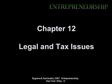 Bygrave & Zacharakis, 2007. Entrepreneurship, New York: Wiley. © Chapter 12 Legal and Tax Issues.