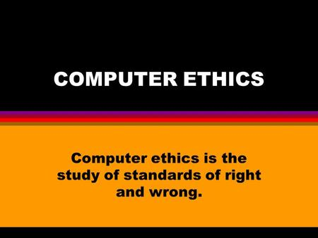 COMPUTER ETHICS Computer ethics is the study of standards of right and wrong.