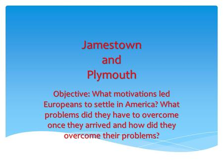Jamestown and Plymouth Objective: What motivations led Europeans to settle in America? What problems did they have to overcome once they arrived and how.