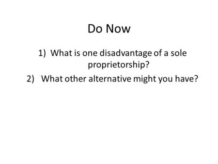 Do Now 1)What is one disadvantage of a sole proprietorship? 2) What other alternative might you have?