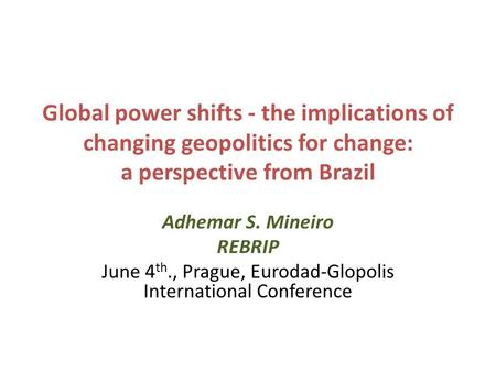 Global power shifts - the implications of changing geopolitics for change: a perspective from Brazil Adhemar S. Mineiro REBRIP June 4 th., Prague, Eurodad-Glopolis.