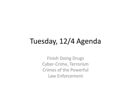 Tuesday, 12/4 Agenda Finish Doing Drugs Cyber-Crime, Terrorism Crimes of the Powerful Law Enforcement.