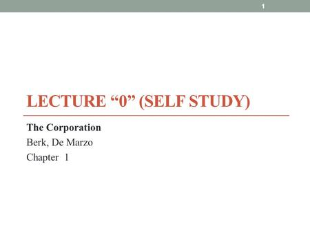 "LECTURE ""0"" (SELF STUDY) The Corporation Berk, De Marzo Chapter 1 1."
