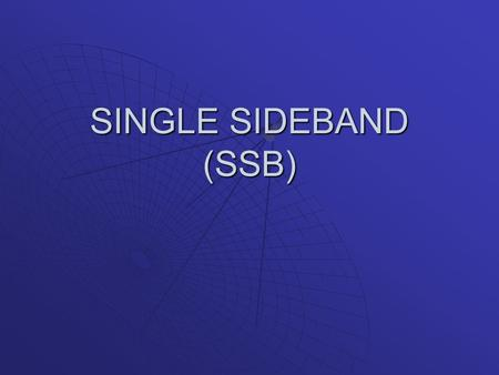 SINGLE SIDEBAND (SSB). Cont'd…ssb  Conventional AM – wasteful of transmission power and bandwidth.  Suppressing carrier signal – reduces the transmitted.