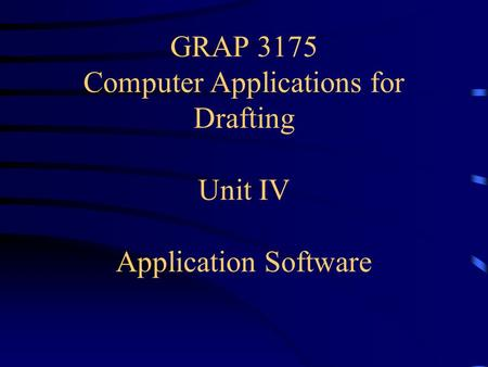 GRAP 3175 Computer Applications for Drafting Unit IV Application Software.