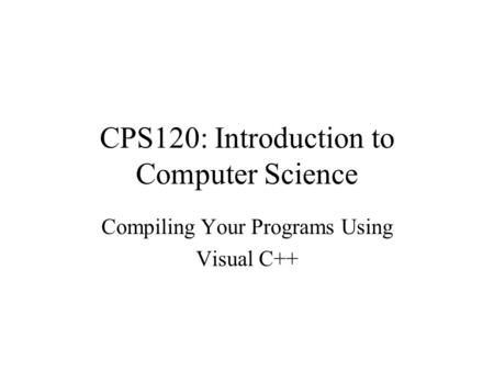 CPS120: Introduction to Computer Science Compiling Your Programs Using Visual C++