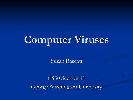 Computer Viruses Susan Rascati CS30 Section 11 George Washington University.
