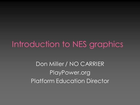 Introduction to NES graphics Don Miller / NO CARRIER PlayPower.org Platform Education Director.
