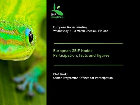European Nodes Meeting Wednesday 6 - 8 March Joensuu Finland European GBIF Nodes; Participation, facts and figures Olaf Bánki Senior Programme Officer.