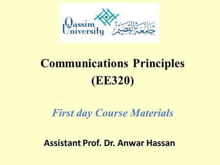 Communications Principles (EE320) First day Course Materials Assistant Prof. Dr. Anwar Hassan.