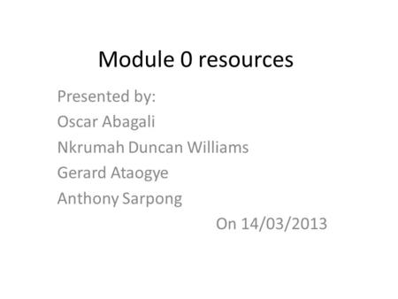 Module 0 resources Presented by: Oscar Abagali Nkrumah Duncan Williams Gerard Ataogye Anthony Sarpong On 14/03/2013.