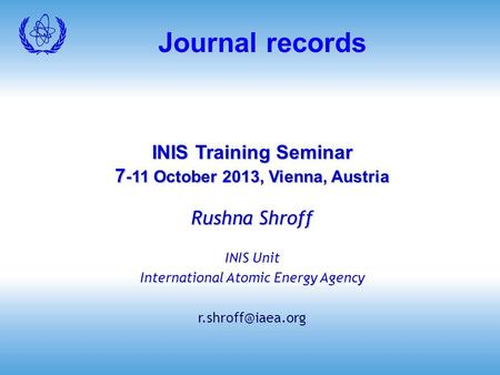 Journal records INIS Training Seminar 7 -11 October 2013, Vienna, Austria Rushna Shroff INIS Unit International Atomic Energy Agency