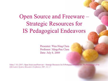 Open Source and Freeware – Strategic Resources for IS Pedagogical Endeavors Presenter: Wan-Ning Chen Professor: Ming-Puu Chen Date: July 8, 2009 Scher,