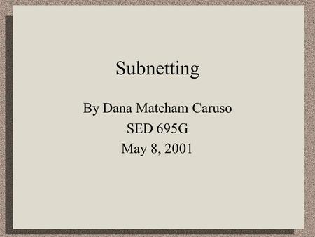 Subnetting By Dana Matcham Caruso SED 695G May 8, 2001.