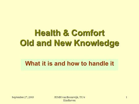 September 27, 2003JEMH van Bronswijk, TU/e Eindhoven 1 Health & Comfort Old and New Knowledge What it is and how to handle it.