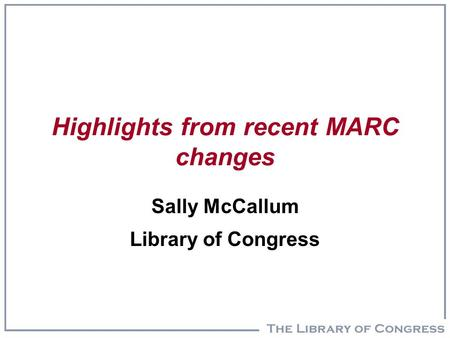 Highlights from recent MARC changes Sally McCallum Library of Congress.