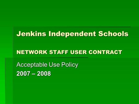 Jenkins Independent Schools NETWORK STAFF USER CONTRACT Acceptable Use Policy 2007 – 2008.