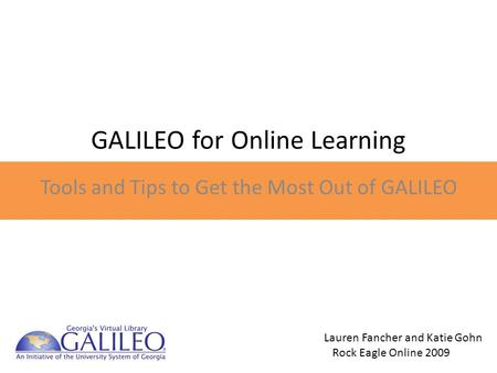 GALILEO for Online Learning Tools and Tips to Get the Most Out of GALILEO Lauren Fancher and Katie Gohn Rock Eagle Online 2009.