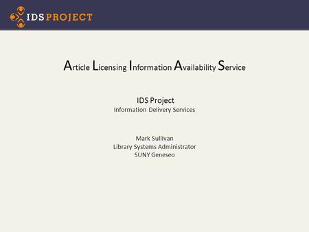 A rticle L icensing I nformation A vailability S ervice IDS Project Information Delivery Services Mark Sullivan Library Systems Administrator SUNY Geneseo.
