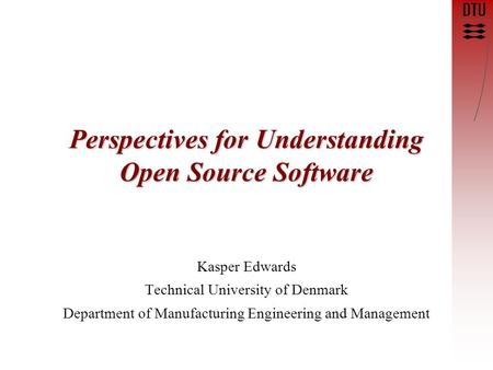 Perspectives for Understanding Open Source Software Kasper Edwards Technical University of Denmark Department of Manufacturing Engineering and Management.
