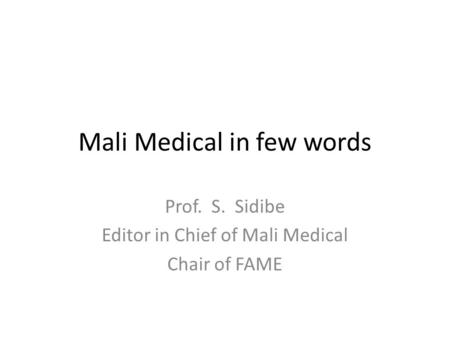 Mali Medical in few words Prof. S. Sidibe Editor in Chief of Mali Medical Chair of FAME.