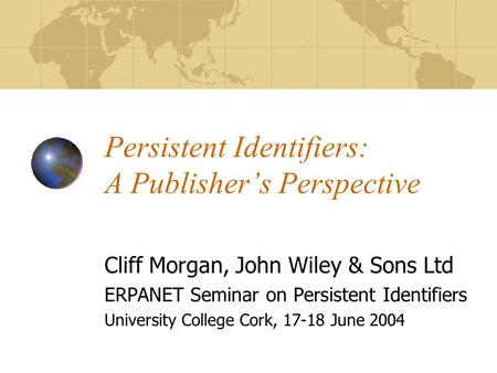 Persistent Identifiers: A Publisher's Perspective Cliff Morgan, John Wiley & Sons Ltd ERPANET Seminar on Persistent Identifiers University College Cork,