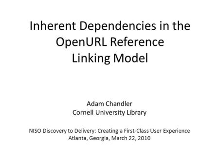 Inherent Dependencies in the OpenURL Reference Linking Model Adam Chandler Cornell University Library NISO Discovery to Delivery: Creating a First-Class.
