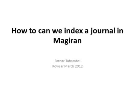 How to can we index a journal in Magiran Farnaz Tabatabei Kowsar March 2012.