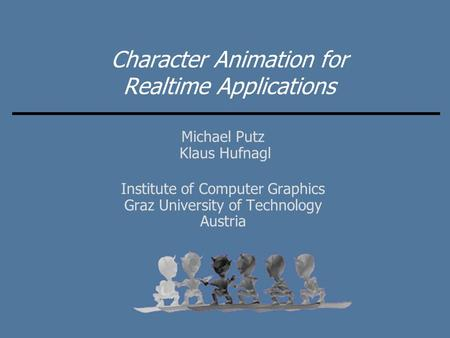 Character Animation for Realtime Applications Michael Putz Klaus Hufnagl Institute of Computer Graphics Graz University of Technology Austria.