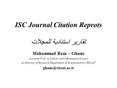 ISC Journal Citation Reprots تقارير استنادية للمجلات Mohammad Reza – Ghane Assistant Prof. in Library and Information Science & Director of Research Department.