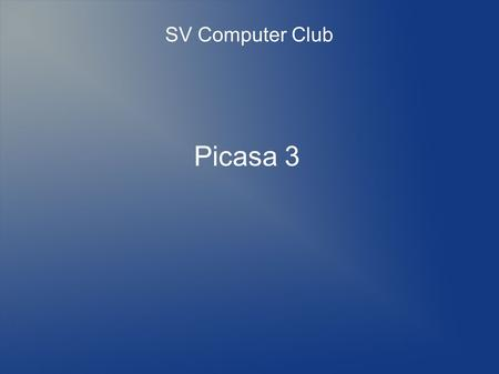 Picasa 3 SV Computer Club. Picasa 3 Photo Organizer Viewer Editor...and so much more In my Top 5 All-time Favourite Programs List.