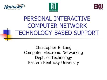 PERSONAL INTERACTIVE COMPUTER NETWORK TECHNOLOGY BASED SUPPORT Christopher E. Lang Computer Electronic Networking Dept. of Technology Eastern Kentucky.