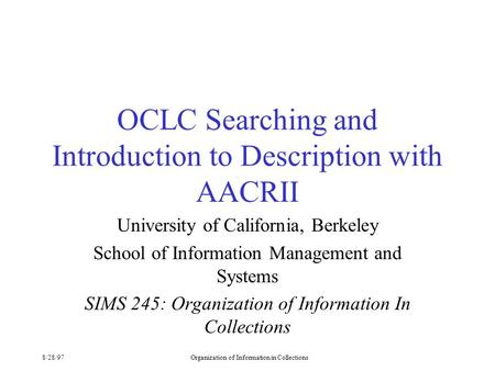 8/28/97Organization of Information in Collections OCLC Searching and Introduction to Description with AACRII University of California, Berkeley School.