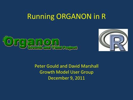 Running ORGANON in R Peter Gould and David Marshall Growth Model User Group December 9, 2011.