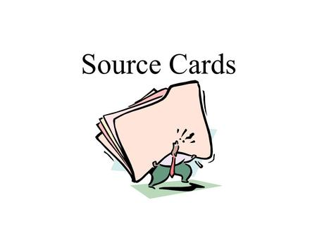 Source Cards. Why do I need Source Cards? Find Source Again Prepare Documentation for paper Prepare Works Cited Page.