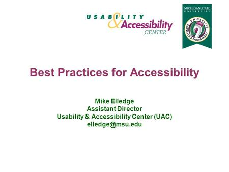 Best Practices for Accessibility Mike Elledge Assistant Director Usability & Accessibility Center (UAC)