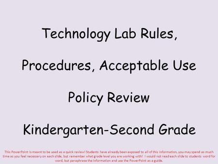 Technology Lab Rules, Procedures, Acceptable Use Policy Review Kindergarten-Second Grade This PowerPoint is meant to be used as a quick review! Students.