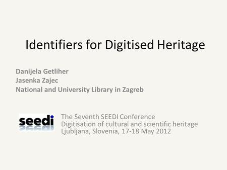 Identifiers for Digitised Heritage Danijela Getliher Jasenka Zajec National and University Library in Zagreb The Seventh SEEDI Conference Digitisation.