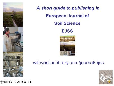 A short guide to publishing in European Journal of Soil Science EJSS wileyonlinelibrary.com/journal/ejss.