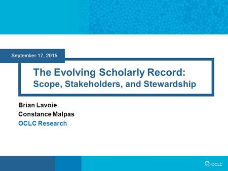 September 17, 2015 The Evolving Scholarly Record: Scope, Stakeholders, and Stewardship Brian Lavoie Constance Malpas OCLC Research.
