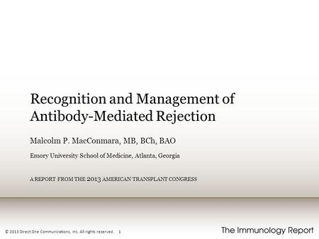 © 2013 Direct One Communications, Inc. All rights reserved. 1 Recognition and Management of Antibody-Mediated Rejection Malcolm P. MacConmara, MB, BCh,