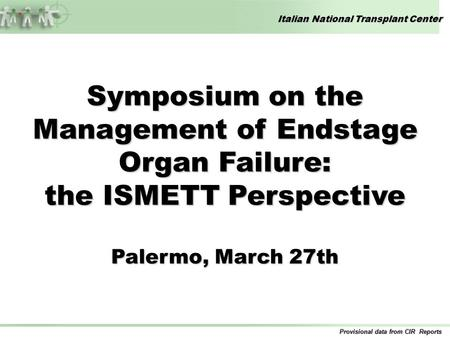 Italian National Transplant Center Provisional data from CIR Reports Symposium on the Management of Endstage Organ Failure: the ISMETT Perspective Palermo,
