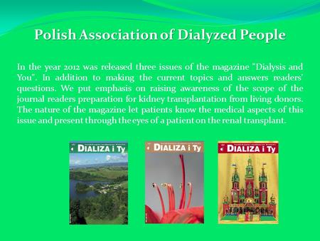 Polish Association of Dialyzed People In the year 2012 was released three issues of the magazine Dialysis and You. In addition to making the current.