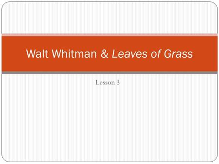 "Lesson 3 Walt Whitman & Leaves of Grass. Claims to Fame ""The father of free-verse poetry"" Caught in the middle of Transcendentalism and Realism. Can anyone."