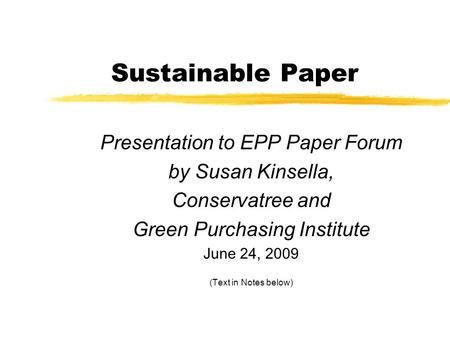 Sustainable Paper Presentation to EPP Paper Forum by Susan Kinsella, Conservatree and Green Purchasing Institute June 24, 2009 (Text in Notes below)