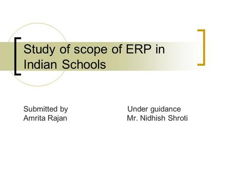 Study of scope of ERP in Indian Schools Submitted by Under guidance Amrita Rajan Mr. Nidhish Shroti.