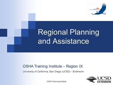 OSHA Training Institute 1 Regional Planning and Assistance OSHA Training Institute – Region IX University of California, San Diego (UCSD) - Extension.
