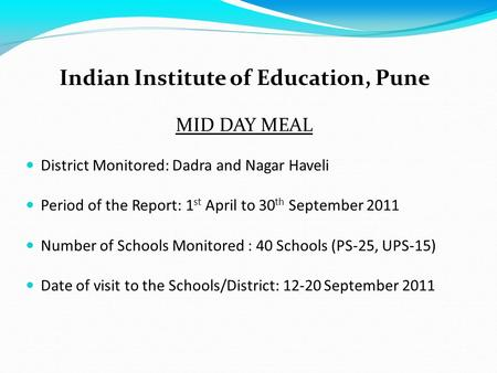 Indian Institute of Education, Pune MID DAY MEAL District Monitored: Dadra and Nagar Haveli Period of the Report: 1 st April to 30 th September 2011 Number.